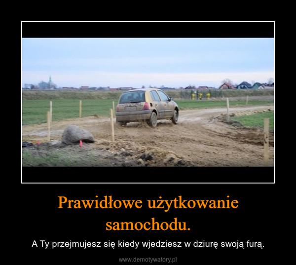 Prawidłowe użytkowanie samochodu. – A Ty przejmujesz się kiedy wjedziesz w dziurę swoją furą.