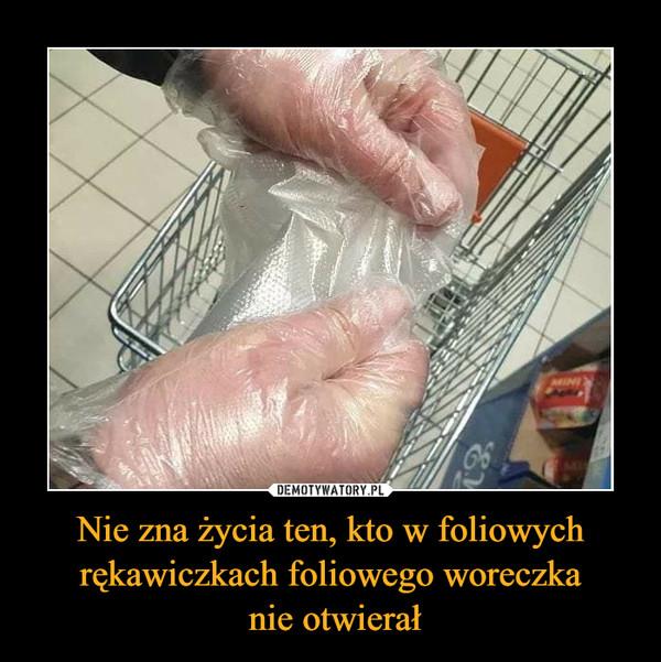 Nie zna życia ten, kto w foliowych rękawiczkach foliowego woreczka nie otwierał –