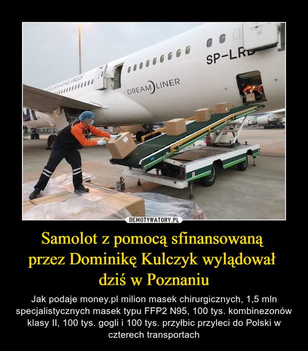 Samolot z pomocą sfinansowaną przez Dominikę Kulczyk wylądował dziś w Poznaniu – Jak podaje money.pl milion masek chirurgicznych, 1,5 mln specjalistycznych masek typu FFP2 N95, 100 tys. kombinezonów klasy II, 100 tys. gogli i 100 tys. przyłbic przyleci do Polski w czterech transportach