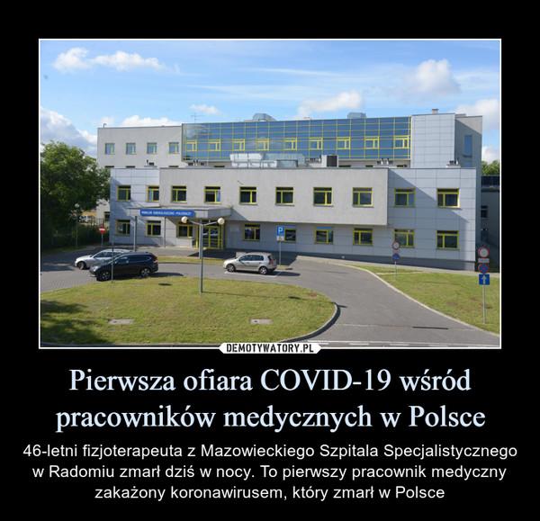 Pierwsza ofiara COVID-19 wśród pracowników medycznych w Polsce – 46-letni fizjoterapeuta z Mazowieckiego Szpitala Specjalistycznego w Radomiu zmarł dziś w nocy. To pierwszy pracownik medyczny zakażony koronawirusem, który zmarł w Polsce