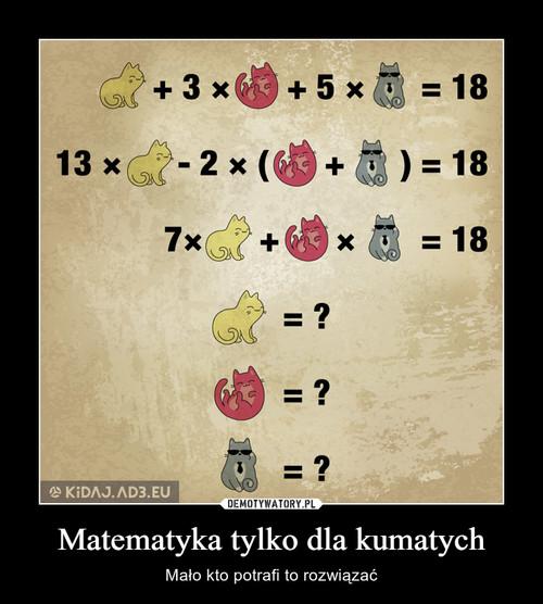 Matematyka tylko dla kumatych