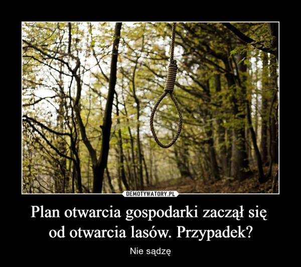 Plan otwarcia gospodarki zaczął się od otwarcia lasów. Przypadek? – Nie sądzę
