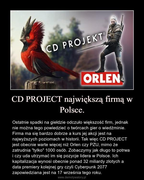 """CD PROJECT największą firmą w Polsce. – Ostatnie spadki na giełdzie odczuło większość firm, jednak nie można tego powiedzieć o twórcach gier o wiedźminie. Firma ma się bardzo dobrze a kurs jej akcji jest na najwyższych poziomach w historii. Tak więc CD PROJECT jest obecnie warte więcej niż Orlen czy PZU, mimo że zatrudnia """"tylko"""" 1000 osób. Zobaczymy jak długo to potrwa i czy uda utrzymać im się pozycje lidera w Polsce. Ich kapitalizacja wynosi obecnie ponad 32 miliardy złotych a data premiery kolejnej gry czyli Cyberpunk 2077 zapowiedziana jest na 17 września tego roku."""