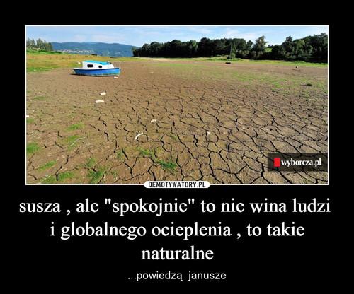 """susza , ale """"spokojnie"""" to nie wina ludzi  i globalnego ocieplenia , to takie naturalne"""