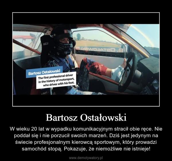 Bartosz Ostałowski – W wieku 20 lat w wypadku komunikacyjnym stracił obie ręce. Nie poddał się i nie porzucił swoich marzeń. Dziś jest jedynym na świecie profesjonalnym kierowcą sportowym, który prowadzi samochód stopą. Pokazuje, że niemożliwe nie istnieje!