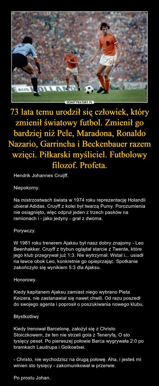 73 lata temu urodził się człowiek, który zmienił światowy futbol. Zmienił go bardziej niż Pele, Maradona, Ronaldo Nazario, Garrincha i Beckenbauer razem wzięci. Piłkarski myśliciel. Futbolowy filozof. Profeta.