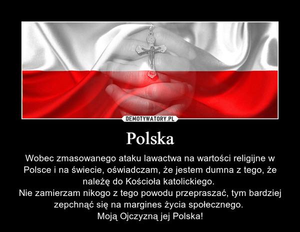 Polska – Wobec zmasowanego ataku lawactwa na wartości religijne w Polsce i na świecie, oświadczam, że jestem dumna z tego, że należę do Kościoła katolickiego. Nie zamierzam nikogo z tego powodu przepraszać, tym bardziej zepchnąć się na margines życia społecznego. Moją Ojczyzną jej Polska!