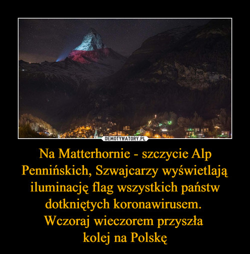 Na Matterhornie - szczycie Alp Pennińskich, Szwajcarzy wyświetlają iluminację flag wszystkich państw dotkniętych koronawirusem.  Wczoraj wieczorem przyszła  kolej na Polskę