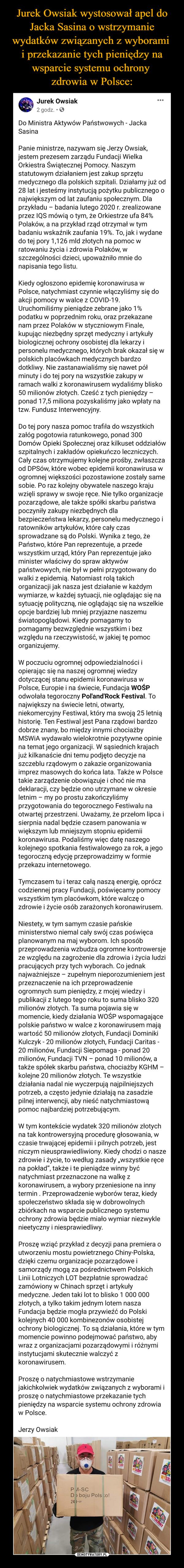 –  Jurek Owsiak2 godz. · Do Ministra Aktywów Państwowych - Jacka SasinaPanie ministrze, nazywam się Jerzy Owsiak, jestem prezesem zarządu Fundacji Wielka Orkiestra Świątecznej Pomocy. Naszym statutowym działaniem jest zakup sprzętu medycznego dla polskich szpitali. Działamy już od 28 lat i jesteśmy instytucją pożytku publicznego o największym od lat zaufaniu społecznym. Dla przykładu – badania lutego 2020 r. zrealizowane przez IQS mówią o tym, że Orkiestrze ufa 84% Polaków, a na przykład rząd otrzymał w tym badaniu wskaźnik zaufania 19%. To, jak i wydane do tej pory 1,126 mld złotych na pomoc w ratowaniu życia i zdrowia Polaków, w szczególności dzieci, upoważniło mnie do napisania tego listu.Kiedy ogłoszono epidemię koronawirusa w Polsce, natychmiast czynnie włączyliśmy się do akcji pomocy w walce z COVID-19. Uruchomiliśmy pieniądze zebrane jako 1% podatku w poprzednim roku, oraz przekazane nam przez Polaków w styczniowym Finale, kupując niezbędny sprzęt medyczny i artykuły biologicznej ochrony osobistej dla lekarzy i personelu medycznego, których brak okazał się w polskich placówkach medycznych bardzo dotkliwy. Nie zastanawialiśmy się nawet pół minuty i do tej pory na wszystkie zakupy w ramach walki z koronawirusem wydaliśmy blisko 50 milionów złotych. Cześć z tych pieniędzy – ponad 17,5 miliona pozyskaliśmy jako wpłaty na tzw. Fundusz Interwencyjny.Do tej pory nasza pomoc trafiła do wszystkich załóg pogotowia ratunkowego, ponad 300 Domów Opieki Społecznej oraz kilkuset oddziałów szpitalnych i zakładów opiekuńczo leczniczych. Cały czas otrzymujemy kolejne prośby, zwłaszcza od DPSów, które wobec epidemii koronawirusa w ogromnej większości pozostawione zostały same sobie. Po raz kolejny obywatele naszego kraju wzięli sprawy w swoje ręce. Nie tylko organizacje pozarządowe, ale także spółki skarbu państwa poczyniły zakupy niezbędnych dla bezpieczeństwa lekarzy, personelu medycznego i ratowników artykułów, które cały czas sprowadzane są do Polski. Wynika z tego, że Pańs