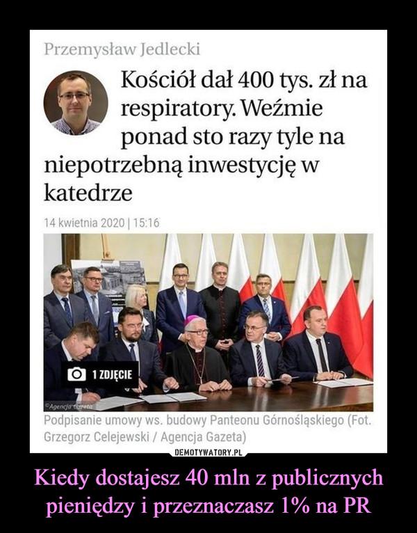 Kiedy dostajesz 40 mln z publicznych pieniędzy i przeznaczasz 1% na PR –  Przemysław JedleckiKościół dał 400 tys. zł narespiratory. Weźmieponad sto razy tyle naniepotrzebną inwestycję wkatedrze