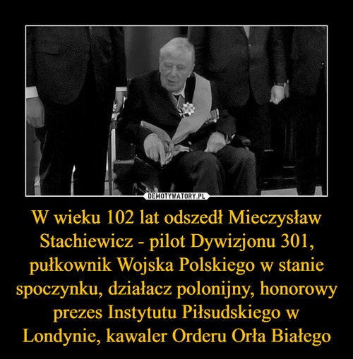 W wieku 102 lat odszedł Mieczysław Stachiewicz - pilot Dywizjonu 301, pułkownik Wojska Polskiego w stanie spoczynku, działacz polonijny, honorowy prezes Instytutu Piłsudskiego w Londynie, kawaler Orderu Orła Białego