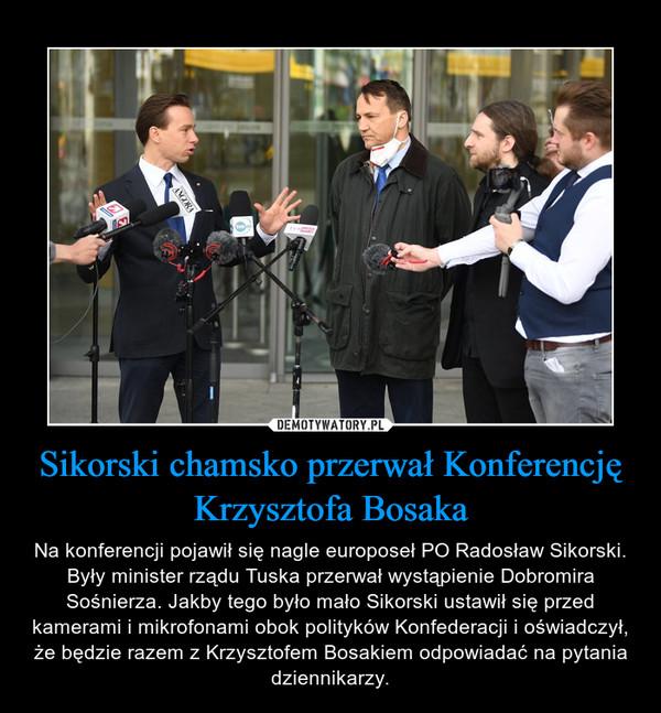 Sikorski chamsko przerwał Konferencję Krzysztofa Bosaka – Na konferencji pojawił się nagle europoseł PO Radosław Sikorski. Były minister rządu Tuska przerwał wystąpienie Dobromira Sośnierza. Jakby tego było mało Sikorski ustawił się przed kamerami i mikrofonami obok polityków Konfederacji i oświadczył, że będzie razem z Krzysztofem Bosakiem odpowiadać na pytania dziennikarzy.
