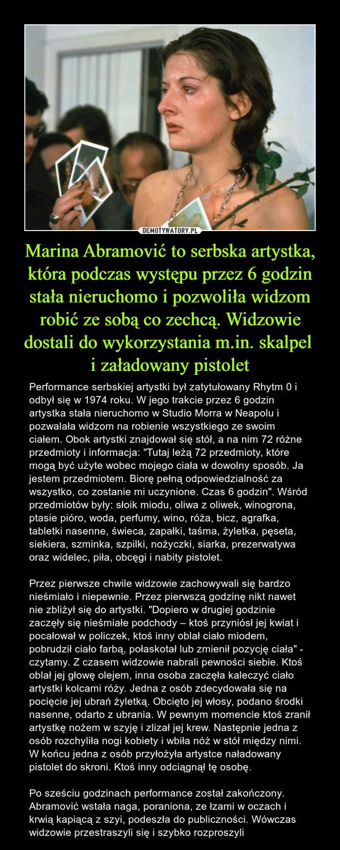 """Marina Abramović to serbska artystka, która podczas występu przez 6 godzin stała nieruchomo i pozwoliła widzom robić ze sobą co zechcą. Widzowie dostali do wykorzystania m.in. skalpel i załadowany pistolet – Performance serbskiej artystki był zatytułowany Rhytm 0 i odbył się w 1974 roku. W jego trakcie przez 6 godzin artystka stała nieruchomo w Studio Morra w Neapolu i pozwalała widzom na robienie wszystkiego ze swoim ciałem. Obok artystki znajdował się stół, a na nim 72 różne przedmioty i informacja: """"Tutaj leżą 72 przedmioty, które mogą być użyte wobec mojego ciała w dowolny sposób. Ja jestem przedmiotem. Biorę pełną odpowiedzialność za wszystko, co zostanie mi uczynione. Czas 6 godzin"""". Wśród przedmiotów były: słoik miodu, oliwa z oliwek, winogrona, ptasie pióro, woda, perfumy, wino, róża, bicz, agrafka, tabletki nasenne, świeca, zapałki, taśma, żyletka, pęseta, siekiera, szminka, szpilki, nożyczki, siarka, prezerwatywa oraz widelec, piła, obcęgi i nabity pistolet.Przez pierwsze chwile widzowie zachowywali się bardzo nieśmiało i niepewnie. Przez pierwszą godzinę nikt nawet nie zbliżył się do artystki. """"Dopiero w drugiej godzinie zaczęły się nieśmiałe podchody – ktoś przyniósł jej kwiat i pocałował w policzek, ktoś inny oblał ciało miodem, pobrudził ciało farbą, połaskotał lub zmienił pozycję ciała"""" - czytamy. Z czasem widzowie nabrali pewności siebie. Ktoś oblał jej głowę olejem, inna osoba zaczęła kaleczyć ciało artystki kolcami róży. Jedna z osób zdecydowała się na pocięcie jej ubrań żyletką. Obcięto jej włosy, podano środki nasenne, odarto z ubrania. W pewnym momencie ktoś zranił artystkę nożem w szyję i zlizał jej krew. Następnie jedna z osób rozchyliła nogi kobiety i wbiła nóż w stół między nimi. W końcu jedna z osób przyłożyła artystce naładowany pistolet do skroni. Ktoś inny odciągnął tę osobę.Po sześciu godzinach performance został zakończony. Abramović wstała naga, poraniona, ze łzami w oczach i krwią kapiącą z szyi, podeszła do publiczności. Wówczas wid"""