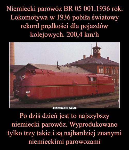 Niemiecki parowóz BR 05 001.1936 rok. Lokomotywa w 1936 pobiła światowy rekord prędkości dla pojazdów kolejowych. 200,4 km/h Po dziś dzień jest to najszybszy niemiecki parowóz. Wyprodukowano tylko trzy takie i są najbardziej znanymi niemieckimi parowozami