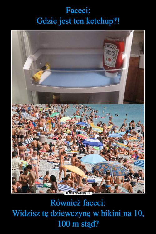 Faceci: Gdzie jest ten ketchup?! Również faceci: Widzisz tę dziewczynę w bikini na 10, 100 m stąd?