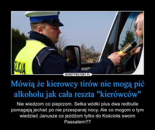 """Mówią że kierowcy tirów nie mogą pić alkoholu jak cała reszta """"kierówców"""""""