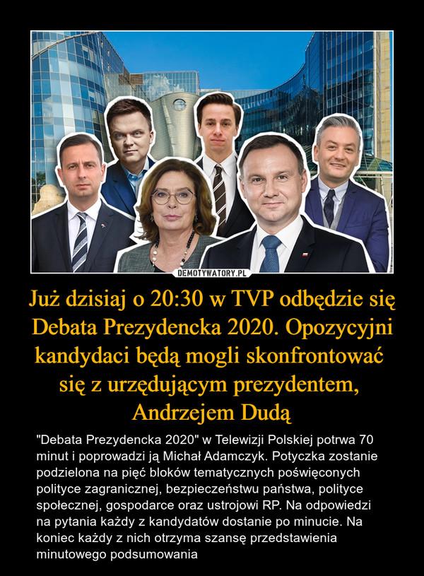 """Już dzisiaj o 20:30 w TVP odbędzie się Debata Prezydencka 2020. Opozycyjni kandydaci będą mogli skonfrontować się z urzędującym prezydentem, Andrzejem Dudą – """"Debata Prezydencka 2020"""" w Telewizji Polskiej potrwa 70 minut i poprowadzi ją Michał Adamczyk. Potyczka zostanie podzielona na pięć bloków tematycznych poświęconych polityce zagranicznej, bezpieczeństwu państwa, polityce społecznej, gospodarce oraz ustrojowi RP. Na odpowiedzi na pytania każdy z kandydatów dostanie po minucie. Na koniec każdy z nich otrzyma szansę przedstawienia minutowego podsumowania"""
