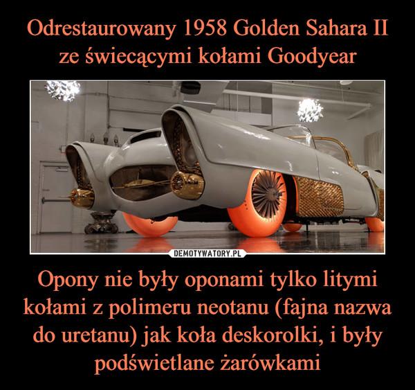 Odrestaurowany 1958 Golden Sahara II ze świecącymi kołami Goodyear Opony nie były oponami tylko litymi kołami z polimeru neotanu (fajna nazwa do uretanu) jak koła deskorolki, i były podświetlane żarówkami