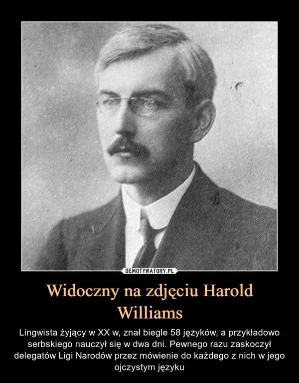 Widoczny na zdjęciu Harold Williams – Lingwista żyjący w XX w, znał biegle 58 języków, a przykładowo serbskiego nauczył się w dwa dni. Pewnego razu zaskoczył delegatów Ligi Narodów przez mówienie do każdego z nich w jego ojczystym języku
