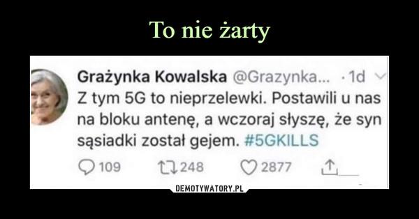 –  Grażynka Kowalska @Grazynka... • 1dZ tym 5G to nieprzelewki. Postawili u nasna bloku antenę, a wczoraj słyszę, że synsąsiadki został gejem. #5GKILLS