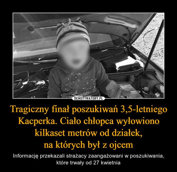 Tragiczny finał poszukiwań 3,5-letniego Kacperka. Ciało chłopca wyłowiono kilkaset metrów od działek,na których był z ojcem – Informację przekazali strażacy zaangażowani w poszukiwania, które trwały od 27 kwietnia