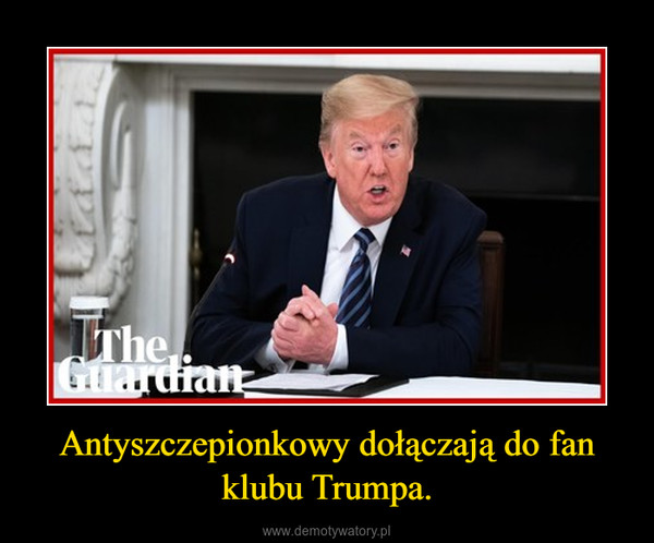 Antyszczepionkowy dołączają do fan klubu Trumpa. –