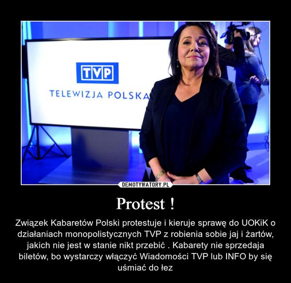 Protest ! – Związek Kabaretów Polski protestuje i kieruje sprawę do UOKiK o działaniach monopolistycznych TVP z robienia sobie jaj i żartów, jakich nie jest w stanie nikt przebić . Kabarety nie sprzedaja biletów, bo wystarczy włączyć Wiadomości TVP lub INFO by się uśmiać do łez