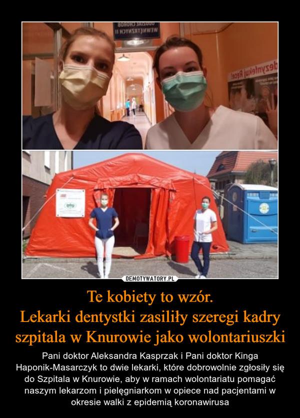 Te kobiety to wzór.Lekarki dentystki zasiliły szeregi kadry szpitala w Knurowie jako wolontariuszki – Pani doktor Aleksandra Kasprzak i Pani doktor Kinga Haponik-Masarczyk to dwie lekarki, które dobrowolnie zgłosiły się do Szpitala w Knurowie, aby w ramach wolontariatu pomagać naszym lekarzom i pielęgniarkom w opiece nad pacjentami w okresie walki z epidemią koronawirusa