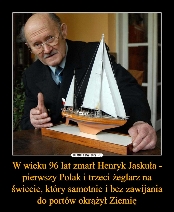 W wieku 96 lat zmarł Henryk Jaskuła - pierwszy Polak i trzeci żeglarz na świecie, który samotnie i bez zawijania do portów okrążył Ziemię –