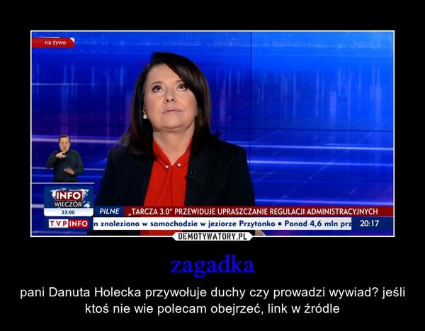 zagadka – pani Danuta Holecka przywołuje duchy czy prowadzi wywiad? jeśli ktoś nie wie polecam obejrzeć, link w źródle