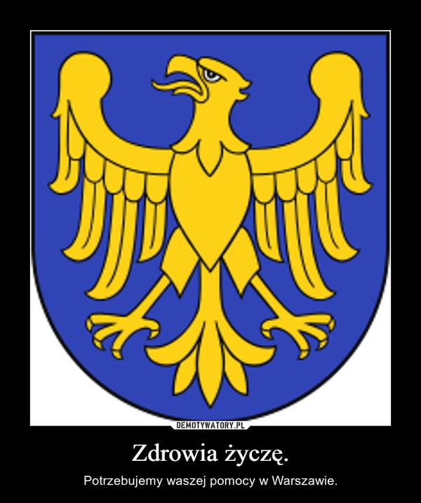 Zdrowia życzę. – Potrzebujemy waszej pomocy w Warszawie.