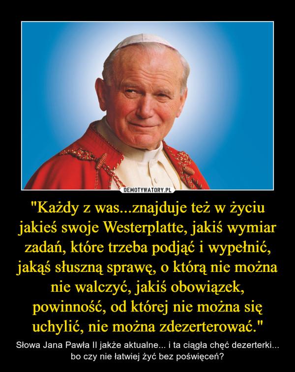 """""""Każdy z was...znajduje też w życiu jakieś swoje Westerplatte, jakiś wymiar zadań, które trzeba podjąć i wypełnić, jakąś słuszną sprawę, o którą nie można nie walczyć, jakiś obowiązek, powinność, od której nie można się uchylić, nie można zdezerterować."""" – Słowa Jana Pawła II jakże aktualne... i ta ciągła chęć dezerterki... bo czy nie łatwiej żyć bez poświęceń?"""