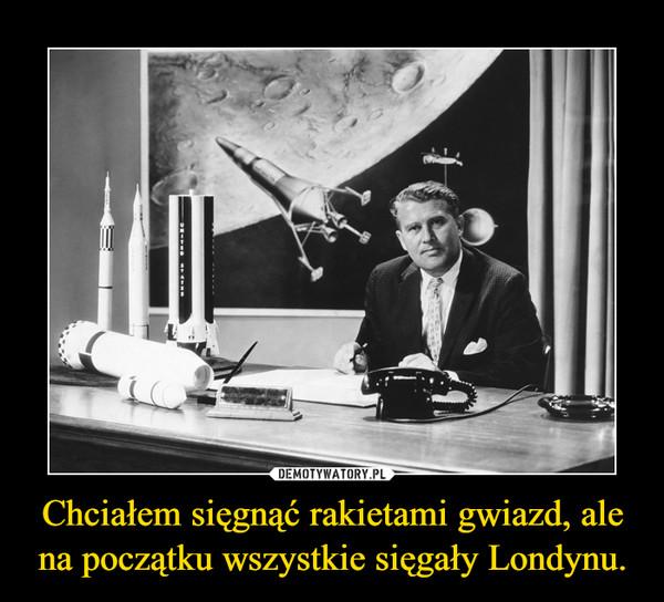 Chciałem sięgnąć rakietami gwiazd, ale na początku wszystkie sięgały Londynu. –