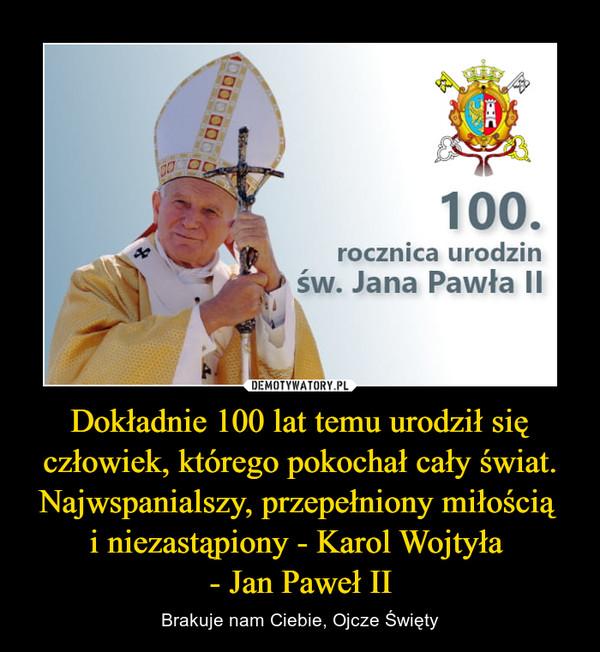 Dokładnie 100 lat temu urodził się człowiek, którego pokochał cały świat. Najwspanialszy, przepełniony miłością i niezastąpiony - Karol Wojtyła - Jan Paweł II – Brakuje nam Ciebie, Ojcze Święty