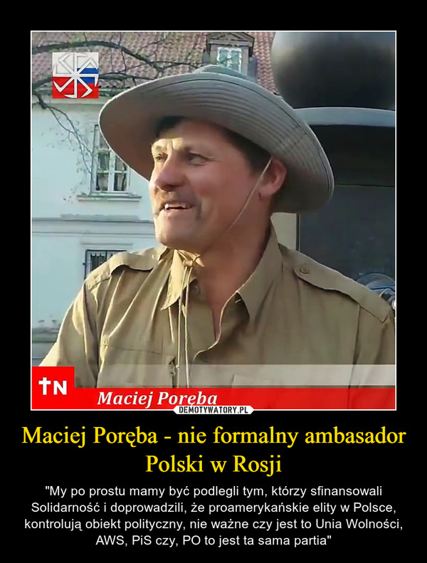 """Maciej Poręba - nie formalny ambasador Polski w Rosji – """"My po prostu mamy być podlegli tym, którzy sfinansowali Solidarność i doprowadzili, że proamerykańskie elity w Polsce, kontrolują obiekt polityczny, nie ważne czy jest to Unia Wolności, AWS, PiS czy, PO to jest ta sama partia"""""""