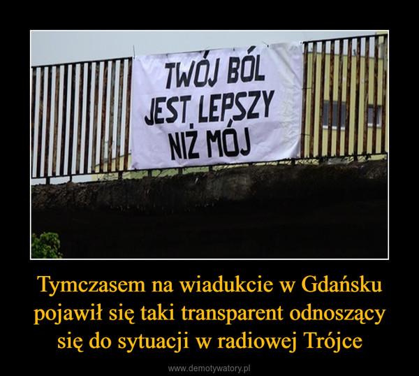 Tymczasem na wiadukcie w Gdańsku pojawił się taki transparent odnoszący się do sytuacji w radiowej Trójce –