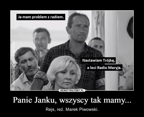 Panie Janku, wszyscy tak mamy... – Rejs, reż. Marek Piwowski.