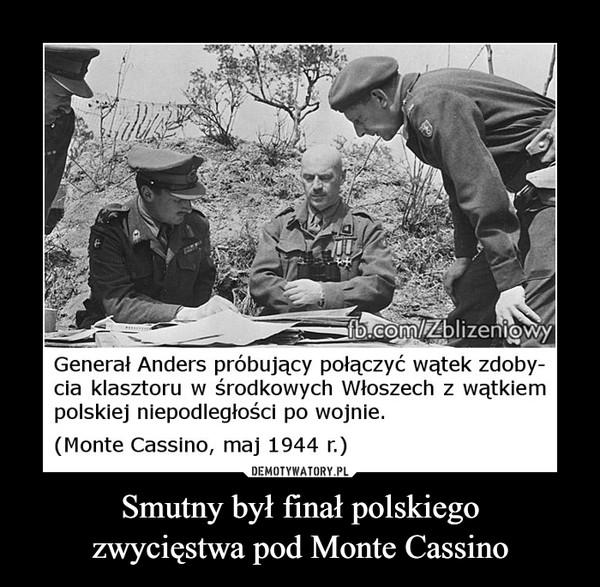 Smutny był finał polskiegozwycięstwa pod Monte Cassino –  Generał Anders próbujący połączyć wątek zdoby-cia klasztoru w środkowych Włoszech z wątkiempolskiej niepodległości po wojnie.(Monte Cassino, maj 1944 r.)