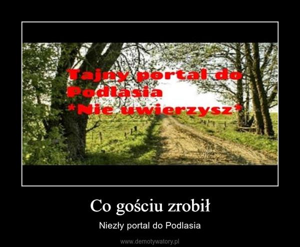 Co gościu zrobił – Niezły portal do Podlasia