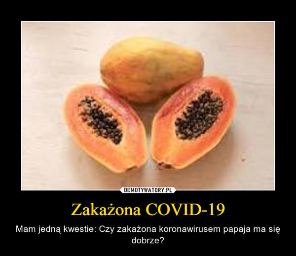 Zakażona COVID-19 – Mam jedną kwestie: Czy zakażona koronawirusem papaja ma się dobrze?