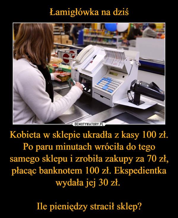 Kobieta w sklepie ukradła z kasy 100 zł. Po paru minutach wróciła do tego samego sklepu i zrobiła zakupy za 70 zł, płacąc banknotem 100 zł. Ekspedientka wydała jej 30 zł. Ile pieniędzy stracił sklep? –