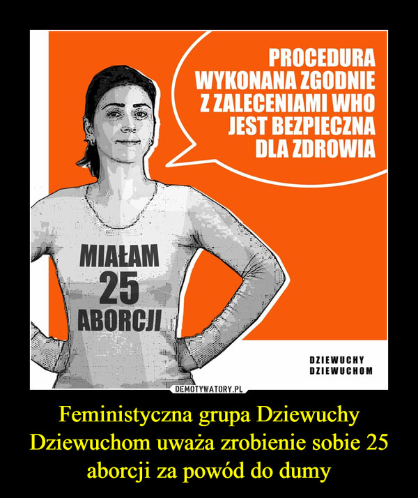 Feministyczna grupa Dziewuchy Dziewuchom uważa zrobienie sobie 25 aborcji za powód do dumy –