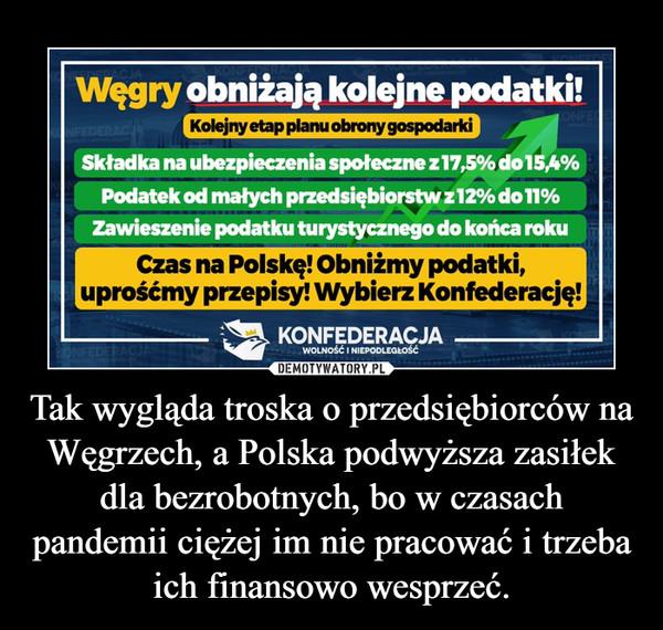 Tak wygląda troska o przedsiębiorców na Węgrzech, a Polska podwyższa zasiłek dla bezrobotnych, bo w czasach pandemii ciężej im nie pracować i trzeba ich finansowo wesprzeć. –