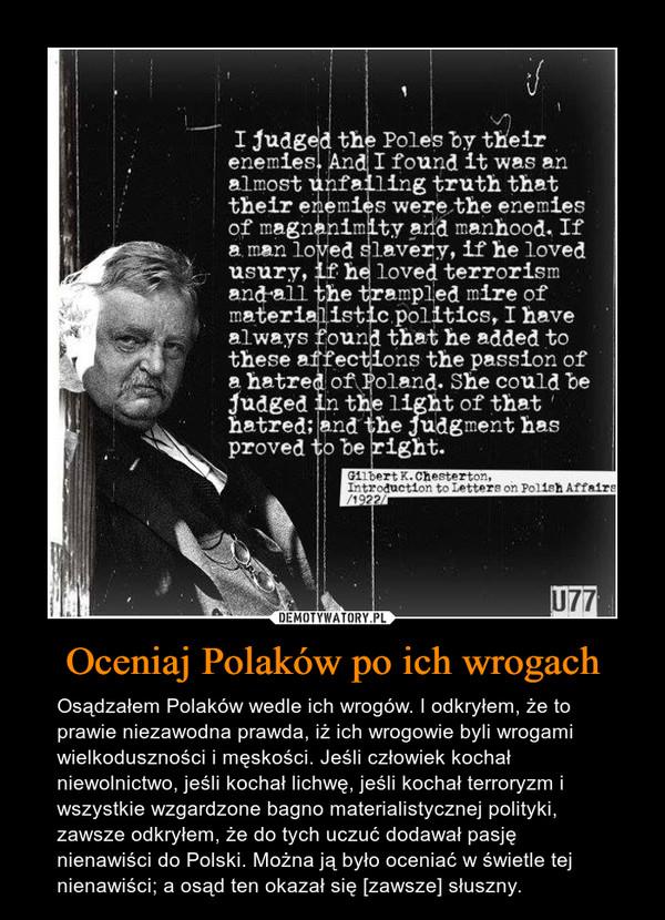 Oceniaj Polaków po ich wrogach – Osądzałem Polaków wedle ich wrogów. I odkryłem, że to prawie niezawodna prawda, iż ich wrogowie byli wrogami wielkoduszności i męskości. Jeśli człowiek kochał niewolnictwo, jeśli kochał lichwę, jeśli kochał terroryzm i wszystkie wzgardzone bagno materialistycznej polityki, zawsze odkryłem, że do tych uczuć dodawał pasję nienawiści do Polski. Można ją było oceniać w świetle tej nienawiści; a osąd ten okazał się [zawsze] słuszny.