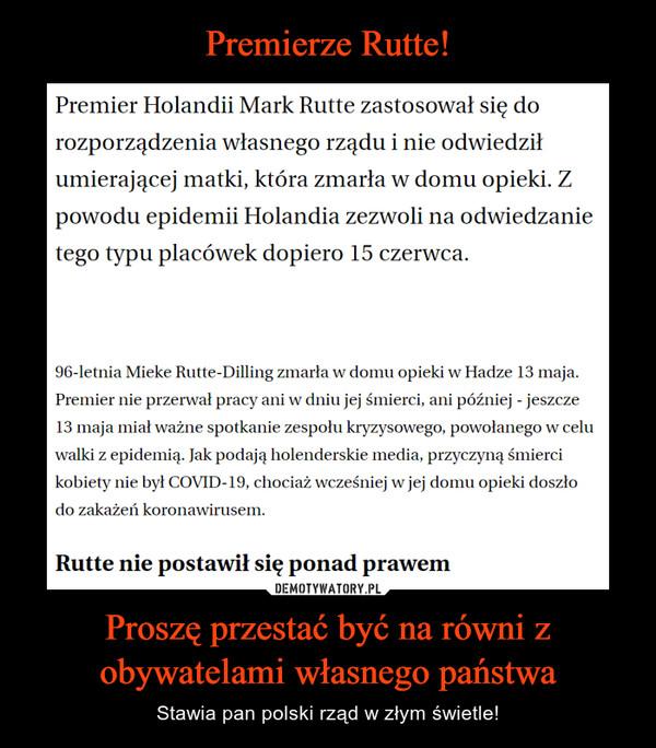 Proszę przestać być na równi z obywatelami własnego państwa – Stawia pan polski rząd w złym świetle! Premier Holandii Mark Rutte zastosował się dorozporządzenia własnego rządu i nie odwiedziłumierającej matki, która zmarła w domu opieki. Zpowodu epidemii Holandia zezwoli na odwiedzanietego typu placówek dopiero 15 czerwca.96-letnia Mieke Rutte-Dilling zmarła w domu opieki w Hadze 13 maja.Premier nie przerwał pracy ani w dniu jej śmierci, ani później - jeszcze13 maja miał ważne spotkanie zespołu kryzysowego, powołanego w celuwalki z epidemią. Jak podają holenderskie media, przyczyną śmiercikobiety nie był COVID-19, chociaż wcześniej w jej domu opieki doszłodo zakażeń koronawirusem.Rutte nie postawił się ponad prawem