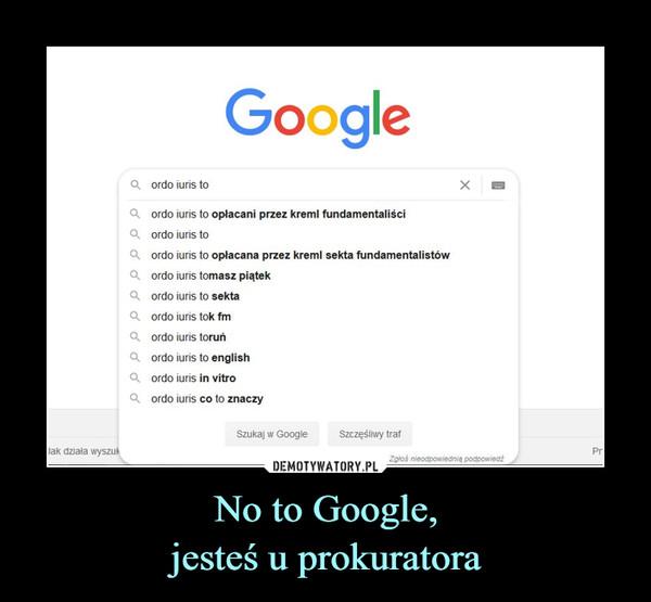 No to Google,jesteś u prokuratora –