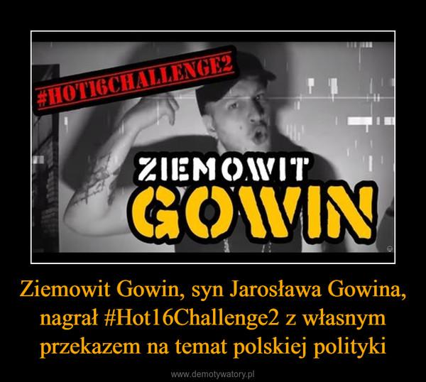 Ziemowit Gowin, syn Jarosława Gowina, nagrał #Hot16Challenge2 z własnym przekazem na temat polskiej polityki –