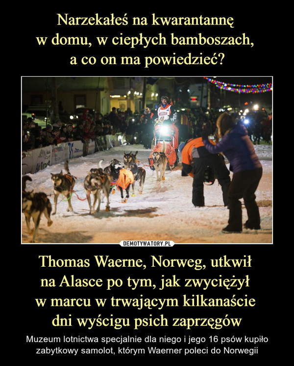 Thomas Waerne, Norweg, utkwił na Alasce po tym, jak zwyciężył w marcu w trwającym kilkanaście dni wyścigu psich zaprzęgów – Muzeum lotnictwa specjalnie dla niego i jego 16 psów kupiło zabytkowy samolot, którym Waerner poleci do Norwegii