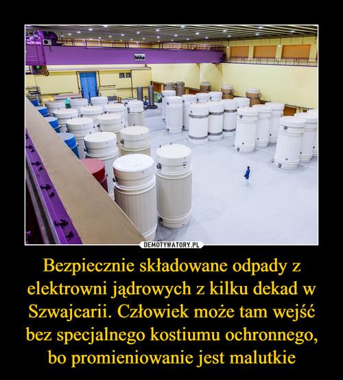 Bezpiecznie składowane odpady z elektrowni jądrowych z kilku dekad w Szwajcarii. Człowiek może tam wejść bez specjalnego kostiumu ochronnego, bo promieniowanie jest malutkie