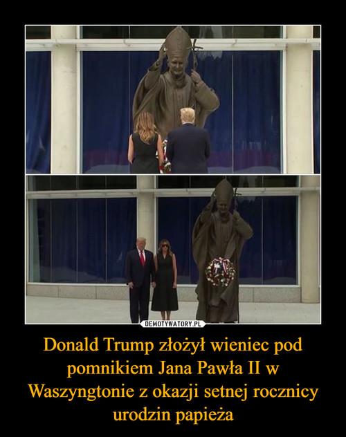 Donald Trump złożył wieniec pod pomnikiem Jana Pawła II w Waszyngtonie z okazji setnej rocznicy urodzin papieża